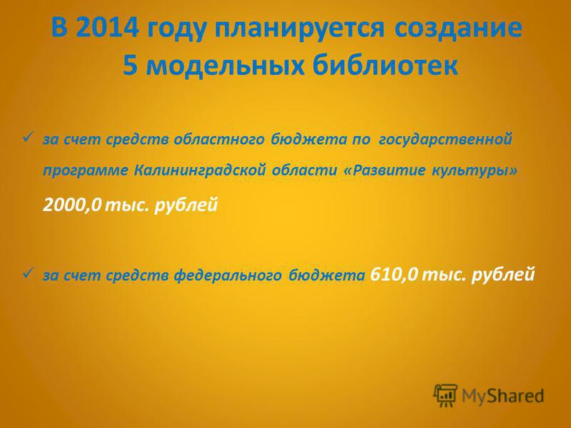 В 2014 году планируется создание 5 модельных библиотек за счет средств областного бюджета по государственной программе Калининградской области «Развитие культуры» 2000,0 тыс. рублей за счет средств федерального бюджета 610,0 тыс. рублей