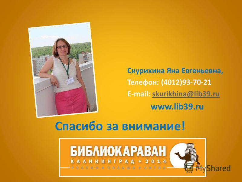 Спасибо за внимание! Скурихина Яна Евгеньевна, Телефон: (4012)93-70-21 E-mail: skurikhina@lib39.ruskurikhina@lib39. ru www.lib39.ru