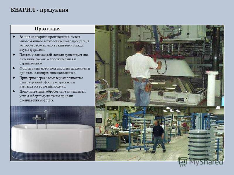 Продукция Ванны из кварила производятся путём многоэтапного технологического процесса, в котором рабочая масса заливается между двумя формами. Поэтому для каждой модели существует две литейные формы – положительная и отрицательная. Формы сжимаются по