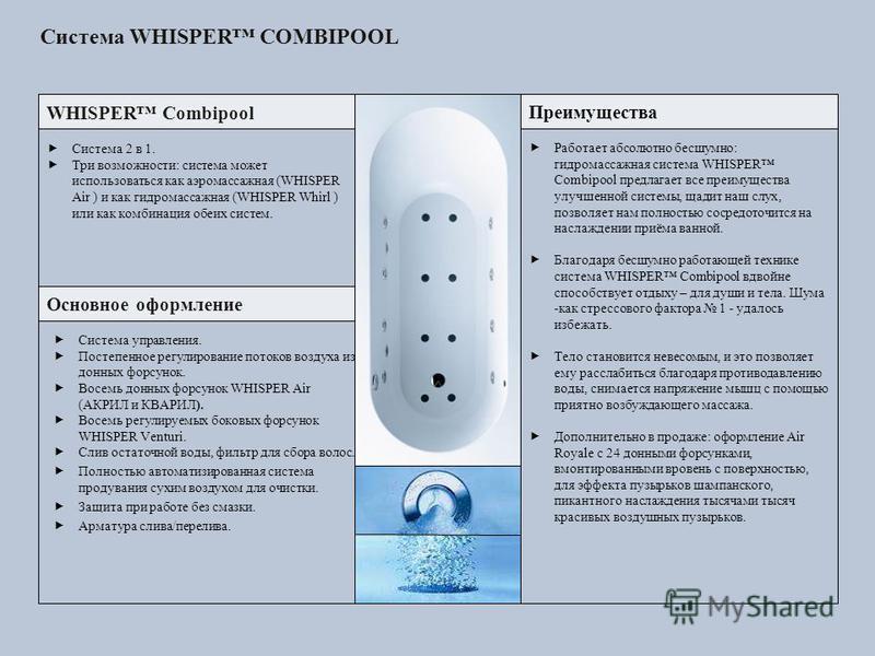 Система WHISPER COMBIPOOL WHISPER Combipool Преимущества Основное оформление Система 2 в 1. Три возможности: система может использоваться как аэромассажная (WHISPER Air ) и как гидромассажная (WHISPER Whirl ) или как комбинация обеих систем. Система