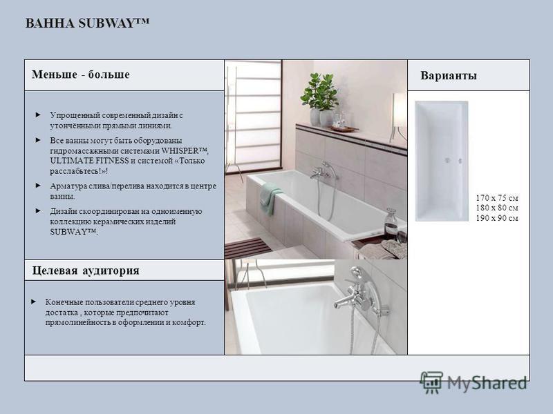ВАННА SUBWAY 170 x 75 см 180 x 80 см 190 x 90 см Целевая аудитория Упрощенный современный дизайн с утончёнными прямыми линиями. Все ванны могут быть оборудованы гидромассажными системами WHISPER, ULTIMATE FITNESS и системой «Только расслабьтесь!»! Ар