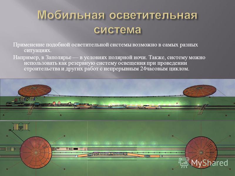 Применение подобной осветительной системы возможно в самых разных ситуациях. Например, в Заполярье в условиях полярной ночи. Также, систему можно использовать как резервную систему освещения при проведении строительства и других работ с непрерывным 2