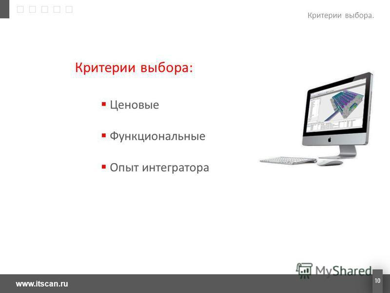 www.itscan.ru 10 Критерии выбора: Ценовые Функциональные Опыт интегратора Критерии выбора.