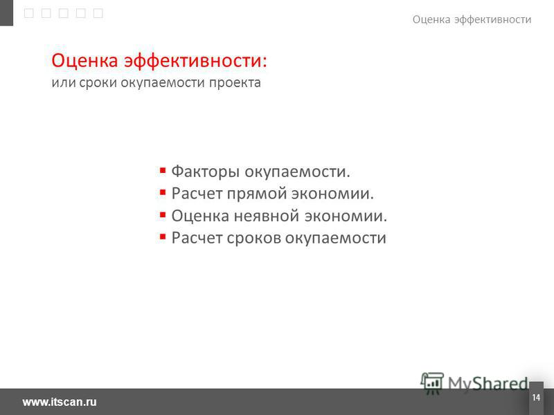 www.itscan.ru 14 Оценка эффективности Оценка эффективности: или сроки окупаемости проекта Факторы окупаемости. Расчет прямой экономии. Оценка неявной экономии. Расчет сроков окупаемости