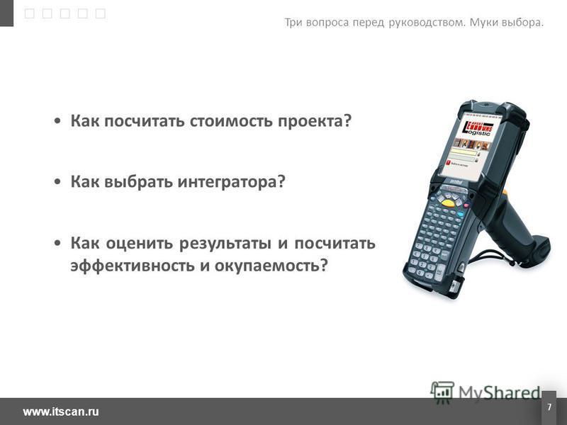 www.itscan.ru 7 Как посчитать стоимость проекта? Как выбрать интегратора? Как оценить результаты и посчитать эффективность и окупаемость? Три вопроса перед руководством. Муки выбора.