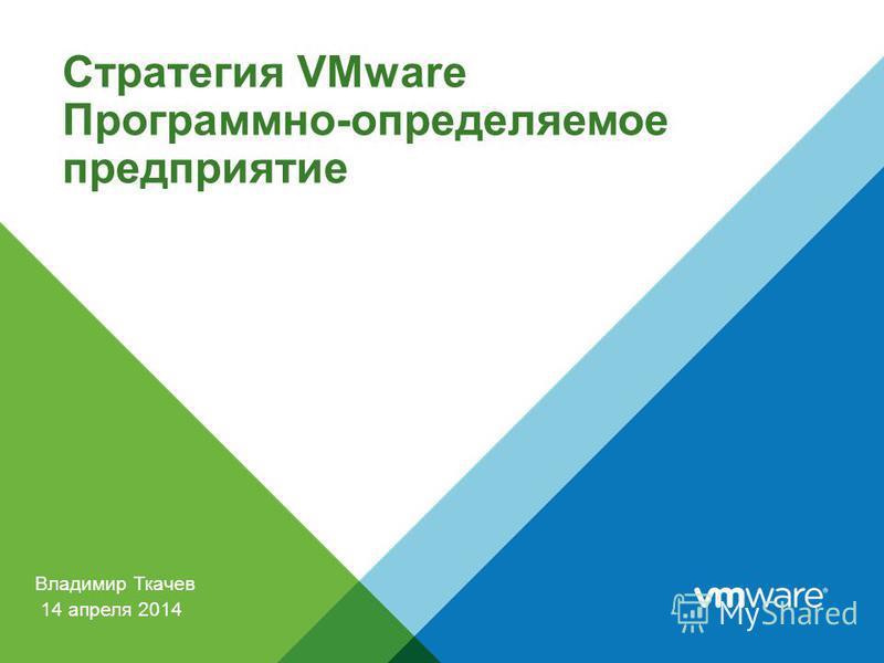 Владимир Ткачев Стратегия VMware Программно-определяемое предприятие 14 апреля 2014