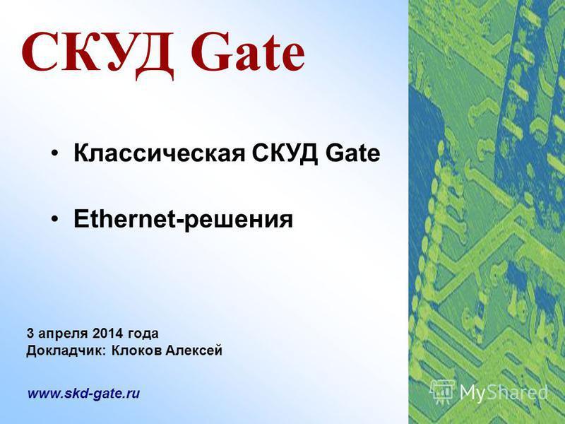 СКУД Gate Классическая СКУД Gate Ethernet-решения www.skd-gate.ru 3 апреля 2014 года Докладчик: Клоков Алексей
