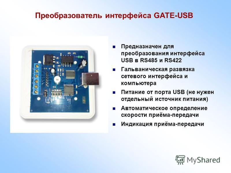 Преобразователь интерфейса GATE-USB Предназначен для преобразования интерфейса USB в RS485 и RS422 Гальваническая развязка сетевого интерфейса и компьютера Питание от порта USB (не нужен отдельный источник питания) Автоматическое определение скорости