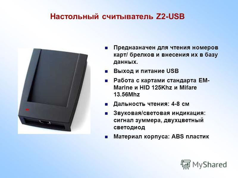 Настольный считыватель Z2-USB Предназначен для чтения номеров карт/ брелков и внесения их в базу данных. Выход и питание USB Работа с картами стандарта EM- Marine и HID 125Khz и Mifare 13.56Mhz Дальность чтения: 4-8 см Звуковая/световая индикация: си
