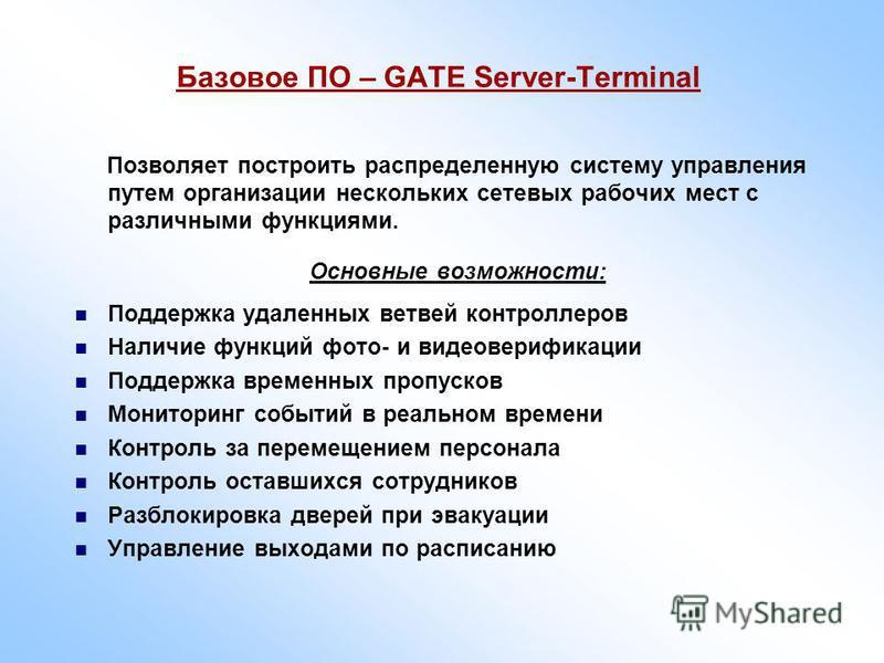 Базовое ПО – GATE Server-Terminal Позволяет построить распределенную систему управления путем организации нескольких сетевых рабочих мест с различными функциями. Основные возможности: Поддержка удаленных ветвей контроллеров Наличие функций фото- и ви