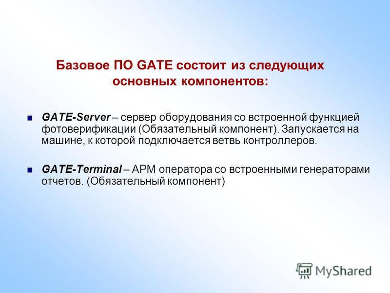 Базовое ПО GATE состоит из следующих основных компонентов: GATE-Server – сервер оборудования со встроенной функцией фото верификации (Обязательный компонент). Запускается на машине, к которой подключается ветвь контроллеров. GATE-Terminal – АРМ опера