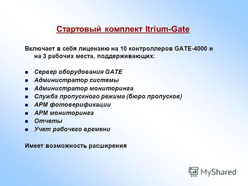 Стартовый комплект Itrium-Gate Включает в себя лицензию на 10 контроллеров GATE-4000 и на 3 рабочих места, поддерживающих: Сервер оборудования GATE Администратор системы Администратор мониторинга Служба пропускного режима (бюро пропусков) АРМ фото ве