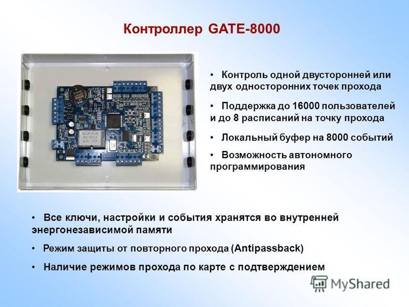 Контроллер GATE-8000 Контроль одной двусторонней или двух односторонних точек прохода Поддержка до 16000 пользователей и до 8 расписаний на точку прохода Локальный буфер на 8000 событий Возможность автономного программирования Все ключи, настройки и