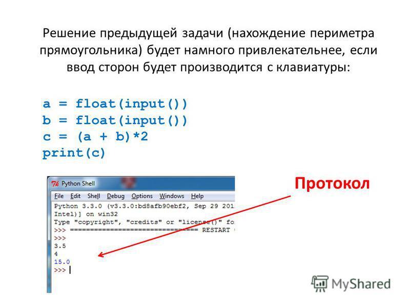 Решение предыдущей задачи (нахождение периметра прямоугольника) будет намного привлекательнее, если ввод сторон будет производится с клавиатуры: a = float(input()) b = float(input()) c = (a + b)*2 print(c) Протокол
