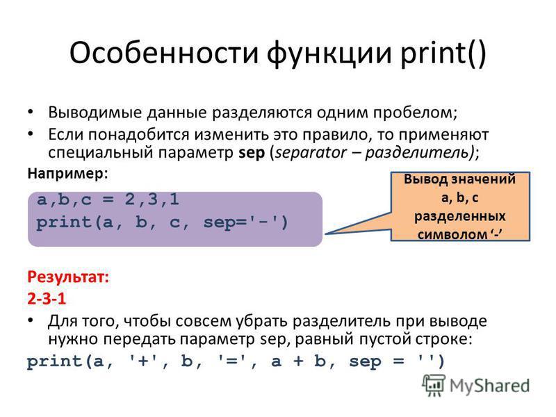 Особенности функции print() Выводимые данные разделяются одним пробелом; Если понадобится изменить это правило, то применяют специальный параметр sep (separator – разделитель); Например: Результат: 2-3-1 Для того, чтобы совсем убрать разделитель при