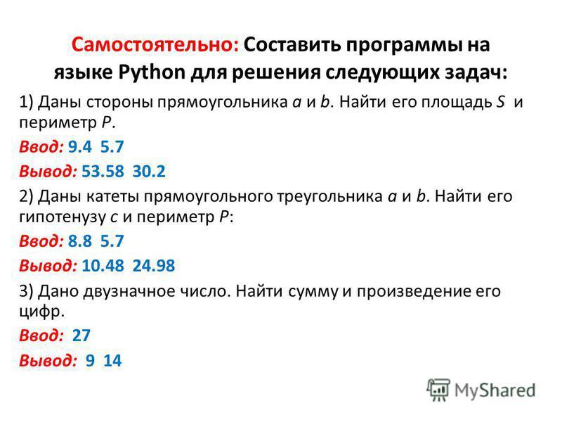 Самостоятельно: Составить программы на языке Python для решения следующих задач: 1) Даны стороны прямоугольника a и b. Найти его площадь S и периметр P. Ввод: 9.4 5.7 Вывод: 53.58 30.2 2) Даны катеты прямоугольного треугольника a и b. Найти его гипот