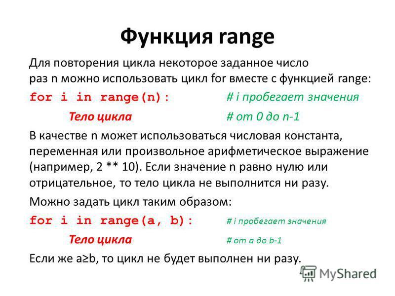 Функция range Для повторения цикла некоторое заданное число раз n можно использовать цикл for вместе с функцией range: for i in range(n): # i пробегает значения Тело цикла # от 0 до n-1 В качестве n может использоваться числовая константа, переменная