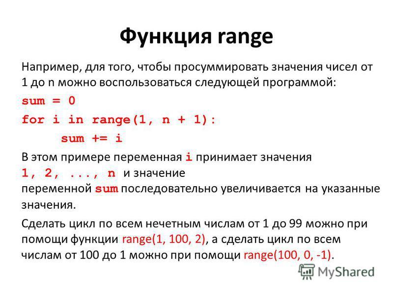 Функция range Например, для того, чтобы просуммировать значения чисел от 1 до n можно воспользоваться следующей программой: sum = 0 for i in range(1, n + 1): sum += i В этом примере переменная i принимает значения 1, 2,..., n и значение переменной su