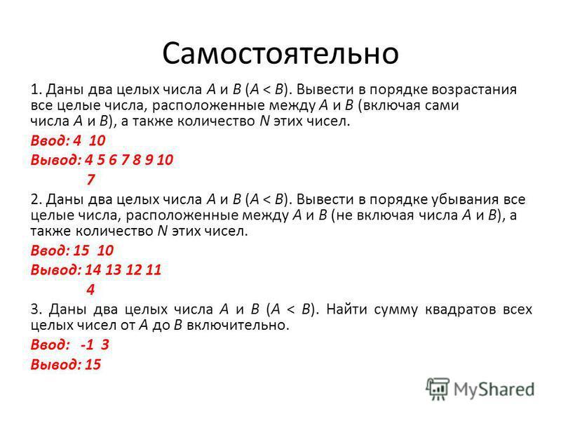 Самостоятельно 1. Даны два целых числа A и B (A < B). Вывести в порядке возрастания все целые числа, расположенные между A и B (включая сами числа A и B), а также количество N этих чисел. Ввод: 4 10 Вывод: 4 5 6 7 8 9 10 7 2. Даны два целых числа A и