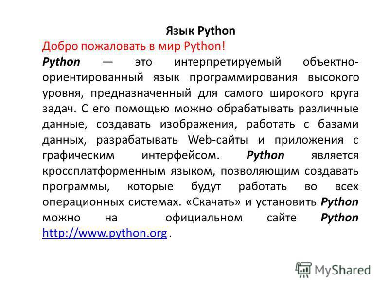 Язык Python Добро пожаловать в мир Python! Python это интерпретируемый объектно- ориентированный язык программирования высокого уровня, предназначенный для самого широкого круга задач. С его помощью можно обрабатывать различные данные, создавать изоб