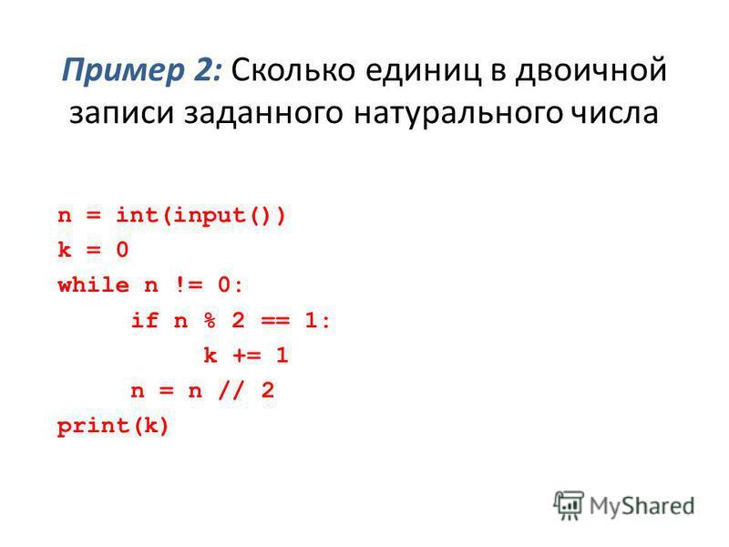 Пример 2: Сколько единиц в двоичной записи заданного натурального числа n = int(input()) k = 0 while n != 0: if n % 2 == 1: k += 1 n = n // 2 print(k)