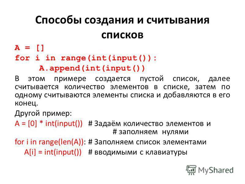 Способы создания и считывания списков A = [] for i in range(int(input()): A.append(int(input()) В этом примере создается пустой список, далее считывается количество элементов в списке, затем по одному считываются элементы списка и добавляются в его к