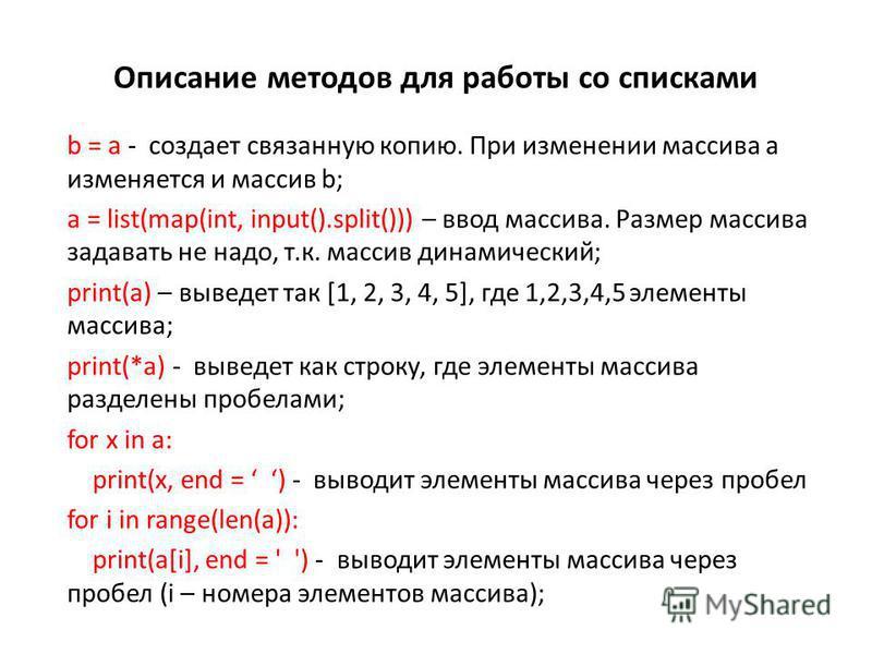 Описание методов для работы со списками b = a - создает связанную копию. При изменении массива а изменяется и массив b; a = list(map(int, input().split())) – ввод маcсива. Размер массива задавать не надо, т.к. массив динамический; print(a) – выведет
