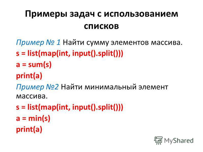Примеры задач с использованием списков Пример 1 Найти сумму элементов массива. s = list(map(int, input().split())) a = sum(s) print(a) Пример 2 Найти минимальный элемент массива. s = list(map(int, input().split())) a = min(s) print(a)