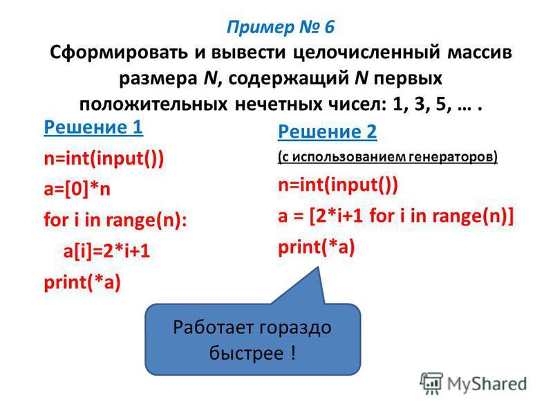 Пример 6 Сформировать и вывести целочисленный массив размера N, содержащий N первых положительных нечетных чисел: 1, 3, 5, …. Решение 1 n=int(input()) a=[0]*n for i in range(n): a[i]=2*i+1 print(*a) Решение 2 (с использованием генераторов) n=int(inpu