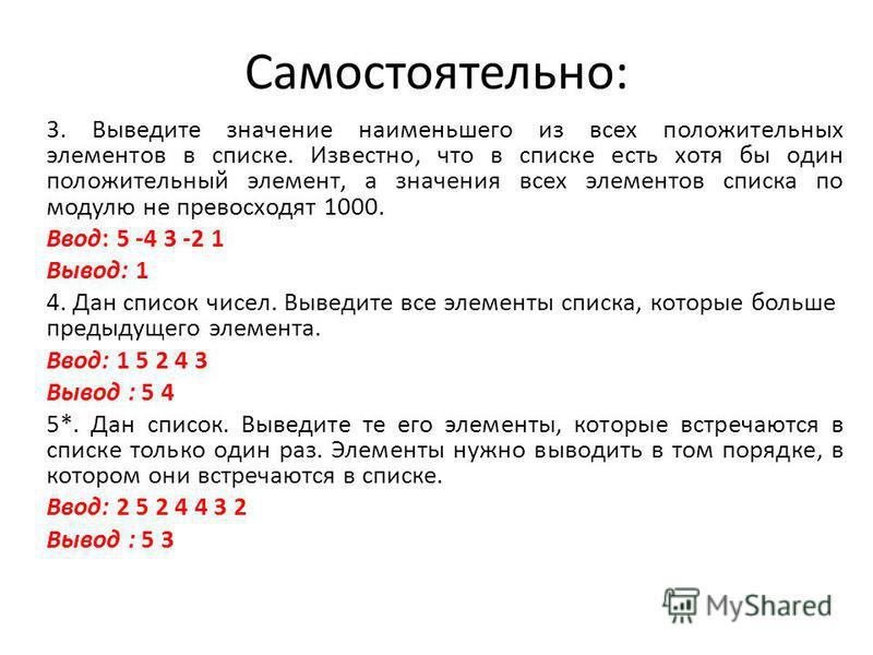 Самостоятельно: 3. Выведите значение наименьшего из всех положительных элементов в списке. Известно, что в списке есть хотя бы один положительный элемент, а значения всех элементов списка по модулю не превосходят 1000. Ввод: 5 -4 3 -2 1 Вывод: 1 4. Д