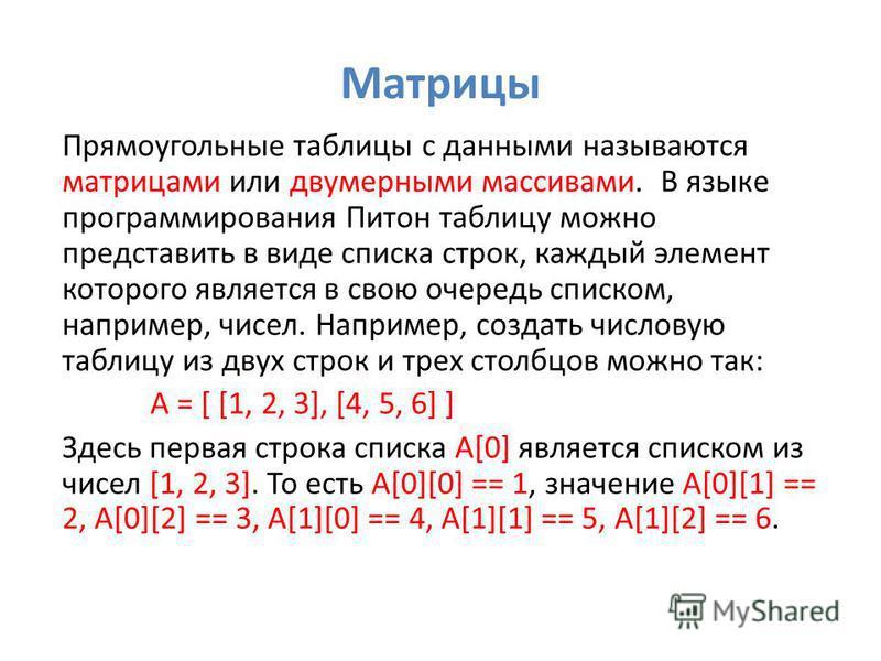 Матрицы Прямоугольные таблицы с данными называются матрицами или двумерными массивами. В языке программирования Питон таблицу можно представить в виде списка строк, каждый элемент которого является в свою очередь списком, например, чисел. Например, с