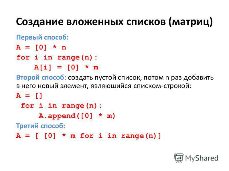 Создание вложенных списков (матриц) Первый способ: A = [0] * n for i in range(n): A[i] = [0] * m Второй способ: создать пустой список, потом n раз добавить в него новый элемент, являющийся списком-строкой: A = [] for i in range(n): A.append([0] * m)