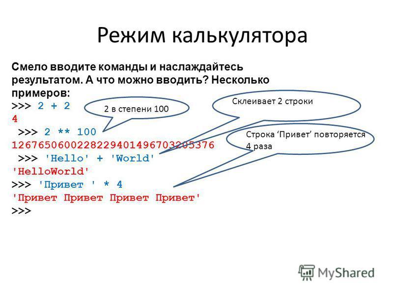 Режим калькулятора Смело вводите команды и наслаждайтесь результатом. А что можно вводить? Несколько примеров: >>> 2 + 2 4 >>> 2 ** 100 1267650600228229401496703205376 >>> 'Hello' + 'World' 'HelloWorld' >>> 'Привет ' * 4 'Привет Привет Привет Привет'
