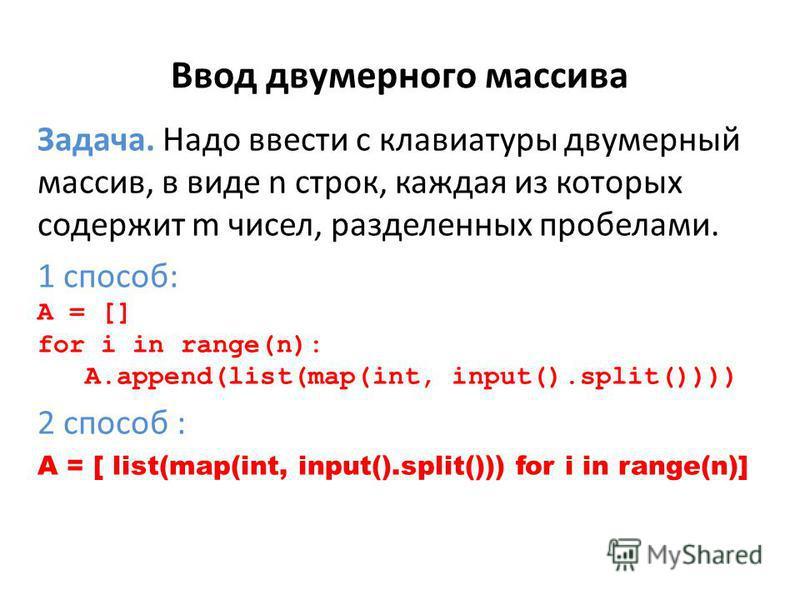 Ввод двумерного массива Задача. Надо ввести с клавиатуры двумерный массив, в виде n строк, каждая из которых содержит m чисел, разделенных пробелами. 1 способ: A = [] for i in range(n): A.append(list(map(int, input().split()))) 2 способ : A = [ list(