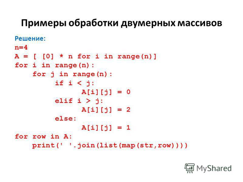 Примеры обработки двумерных массивов Решение: n=4 A = [ [0] * n for i in range(n)] for i in range(n): for j in range(n): if i < j: A[i][j] = 0 elif i > j: A[i][j] = 2 else: A[i][j] = 1 for row in A: print(' '.join(list(map(str,row))))