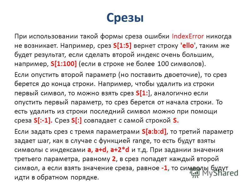 Срезы При использовании такой формы среза ошибки IndexError никогда не возникает. Например, срез S[1:5] вернет строку 'ello', таким же будет результат, если сделать второй индекс очень большим, например, S[1:100] (если в строке не более 100 символов)