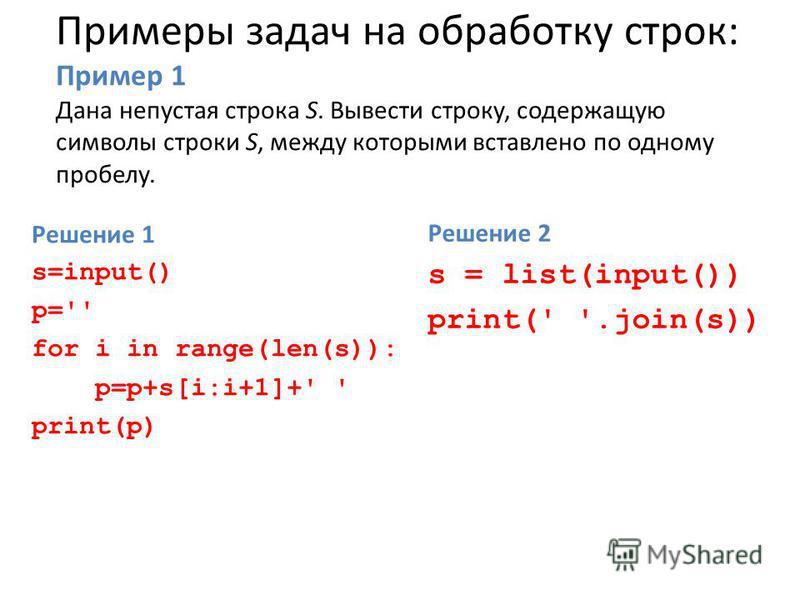 Примеры задач на обработку строк: Пример 1 Дана непустая строка S. Вывести строку, содержащую символы строки S, между которыми вставлено по одному пробелу. Решение 1 s=input() p='' for i in range(len(s)): p=p+s[i:i+1]+' ' print(p) Решение 2 s = list(