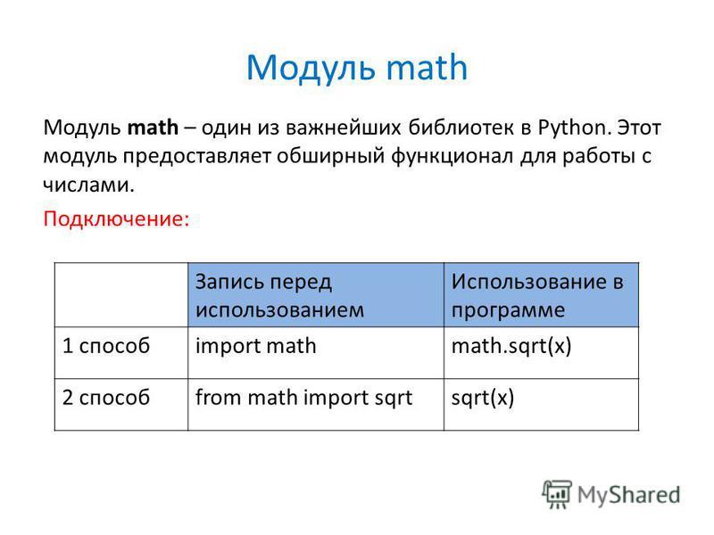 Модуль math Модуль math – один из важнейших библиотек в Python. Этот модуль предоставляет обширный функционал для работы с числами. Подключение: Запись перед использованием Использование в программе 1 способimport mathmath.sqrt(x) 2 способfrom math i