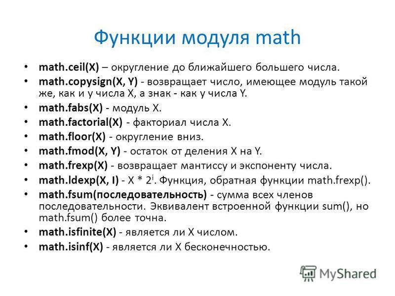 Функции модуля math math.ceil(X) – округление до ближайшего большего числа. math.copysign(X, Y) - возвращает число, имеющее модуль такой же, как и у числа X, а знак - как у числа Y. math.fabs(X) - модуль X. math.factorial(X) - факториал числа X. math