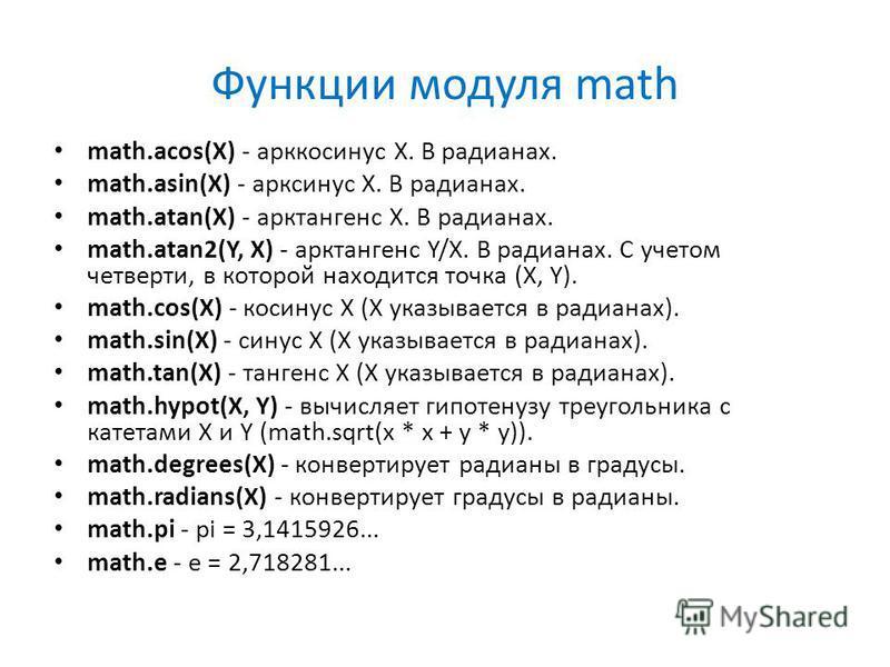 Функции модуля math math.acos(X) - арккосинус X. В радианах. math.asin(X) - арксинус X. В радианах. math.atan(X) - арктангенс X. В радианах. math.atan2(Y, X) - арктангенс Y/X. В радианах. С учетом четверти, в которой находится точка (X, Y). math.cos(