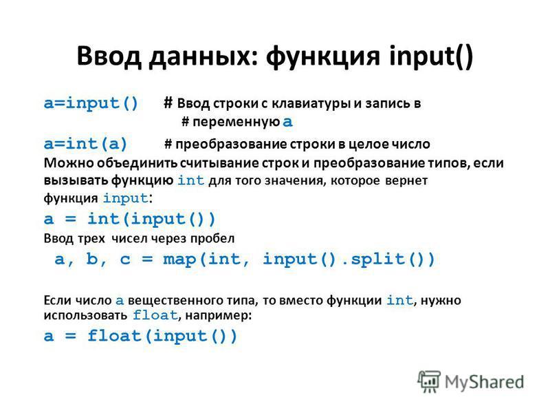 Ввод данных: функция input() a=input() # Ввод строки с клавиатуры и запись в # переменную a a=int(a) # преобразование строки в целое число Можно объединить считывание строк и преобразование типов, если вызывать функцию int для того значения, которое