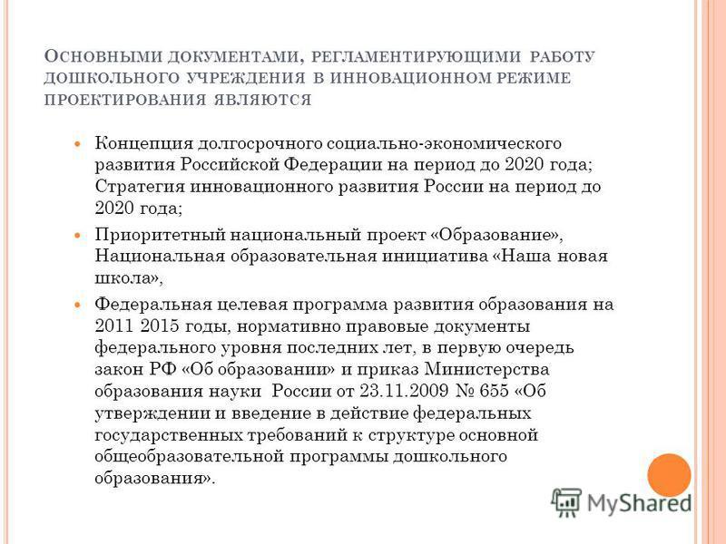 О СНОВНЫМИ ДОКУМЕНТАМИ, РЕГЛАМЕНТИРУЮЩИМИ РАБОТУ ДОШКОЛЬНОГО УЧРЕЖДЕНИЯ В ИННОВАЦИОННОМ РЕЖИМЕ ПРОЕКТИРОВАНИЯ ЯВЛЯЮТСЯ Концепция долгосрочного социально-экономического развития Российской Федерации на период до 2020 года; Стратегия инновационного раз