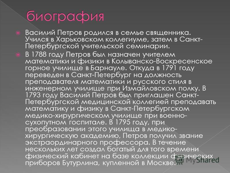 Василий Петров родился в семье священника. Учился в Харьковском коллегиуме, затем в Санкт- Петербургской учительской семинарии. В 1788 году Петров был назначен учителем математики и физики в Колыванско-Воскресенское горное училище в Барнауле. Откуда