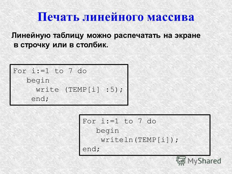Печать линейного массива Линейную таблицу можно распечатать на экране в строчку или в столбик. For i:=1 to 7 do begin write (TEMP[i] :5); end; For i:=1 to 7 do begin writeln(TEMP[i]); end;