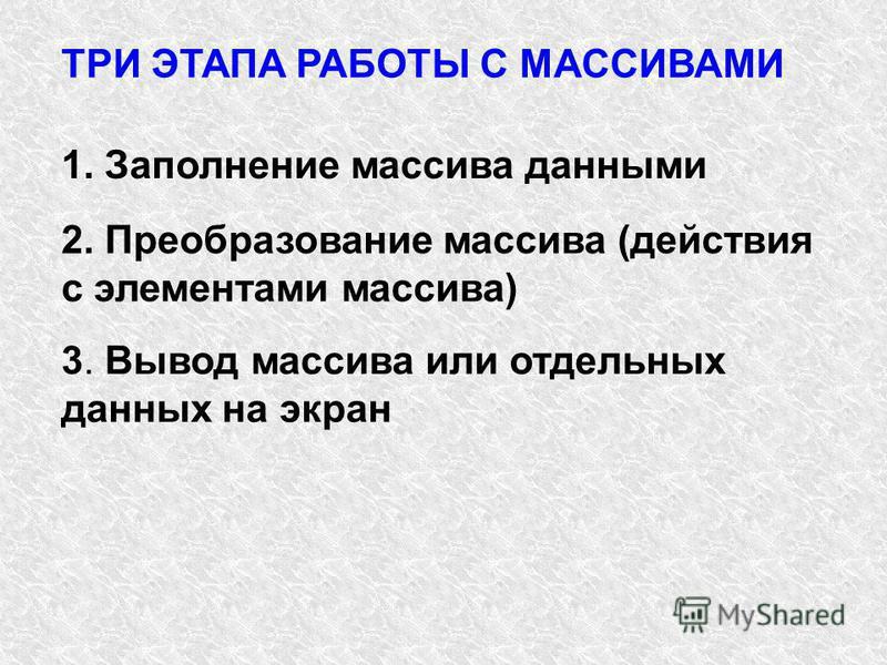 ТРИ ЭТАПА РАБОТЫ С МАССИВАМИ 1. Заполнение массива данными 2. Преобразование массива (действия с элементами массива) 3. Вывод массива или отдельных данных на экран
