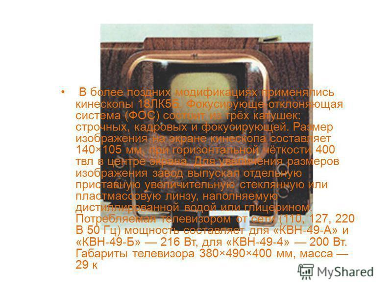 В более поздних модификациях применялись кинескопы 18ЛК5Б. Фокусирующе-отклоняющая система (ФОС) состоит из трёх катушек: строчных, кадровых и фокусирующей. Размер изображения на экране кинескопа составляет 140×105 мм, при горизонтальной чёткости 400