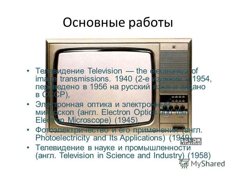 Основные работы Телевидение Television the electronics of image transmissions. 1940 (2-е издание в 1954, переведено в 1956 на русский язык и издано в СССР), Электронная оптика и электронный микроскоп (англ. Electron Optics and the Electron Microscope