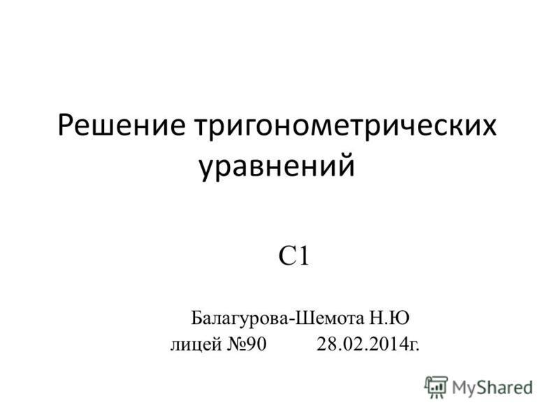 Решение тригонометрических уравнений С1 Балагурова-Шемота Н.Ю лицей 90 28.02.2014 г.