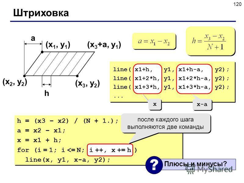 120 Штриховка (x 1, y 1 ) (x 2, y 2 ) (x 3, y 2 ) a h (x 3 +a, y 1 ) line( x1+h, y1, x1+h-a, y2); line( x1+2*h, y1, x1+2*h-a, y2); line( x1+3*h, y1, x1+3*h-a, y2);... h = (x3 – x2) / (N + 1.); a = x2 – x1; x = x1 + h; for (i = 1; i