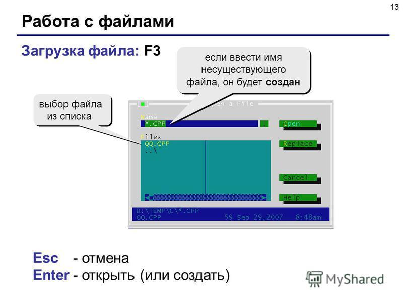 13 Работа с файлами Загрузка файла: F3 выбор файла из списка если ввести имя несуществующего файла, он будет создан Esc- отмена Enter- открыть (или создать)